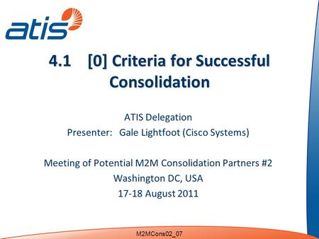 4.1 [0] Criteria for Successful Consolidation ATIS Delegation Presenter: Gale Lightfoot (Cisco Systems) Meeting of Potential M2M Consolidation Partners.