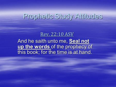 Prophetic Study Attitudes Rev. 22:10 ASV And he saith unto me, Seal not up the words of the prophecy of this book; for the time is at hand.