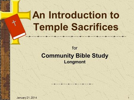 An Introduction to Temple Sacrifices for Community Bible Study Longmont 1 January 21, 2014.
