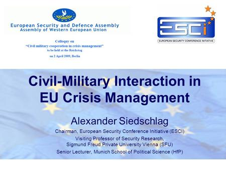 Civil-Military Interaction in EU Crisis Management Alexander Siedschlag Chairman, European Security Conference Initiative (ESCI) Visiting Professor of.