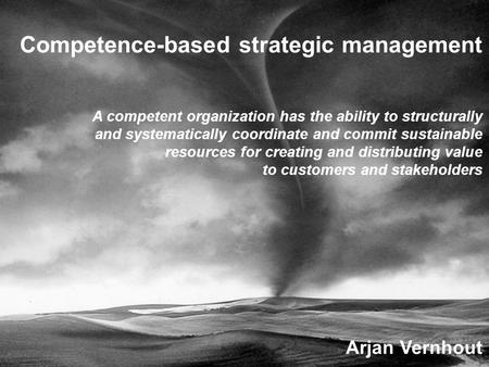 Arjan Vernhout Competence-based strategic management A competent organization has the ability to structurally and systematically coordinate and commit.