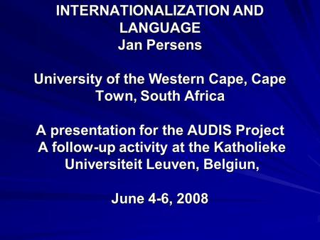 INTERNATIONALIZATION AND LANGUAGE Jan Persens University of the Western Cape, Cape Town, South Africa A presentation for the AUDIS Project A follow-up.