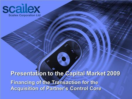 Presentation to the Capital Market 2009 Financing of the Transaction for the Acquisition of Partners Control Core.