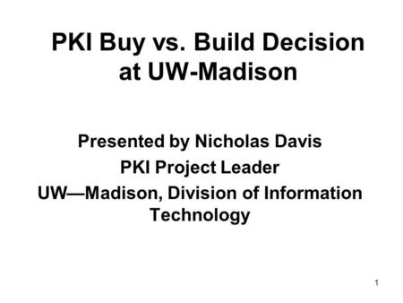 1 PKI Buy vs. Build Decision at UW-Madison Presented by Nicholas Davis PKI Project Leader UWMadison, Division of Information Technology.