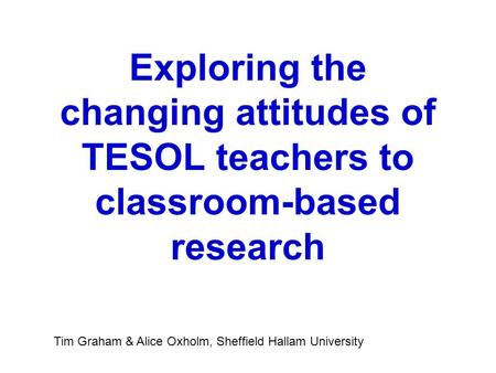 Exploring the changing attitudes of TESOL teachers to classroom-based research Tim Graham & Alice Oxholm, Sheffield Hallam University.