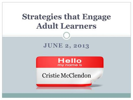 JUNE 2, 2013 Strategies that Engage Adult Learners Cristie McClendon.