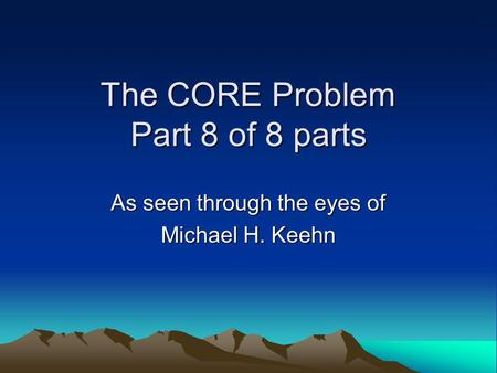 The CORE Problem Part 8 of 8 parts As seen through the eyes of Michael H. Keehn.