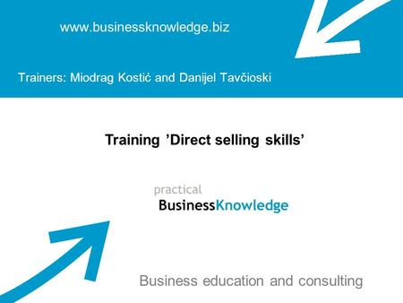 Www.businessknowledge.biz Trainers: Miodrag Kostić and Danijel Tavčioski Training Direct selling skills Business education and consulting.