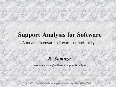 DLCSPM - Canadian Software Support Seminar - April 1998 - DAPSCT1 A means to ensure software supportability Support Analysis for Software R. Somoza