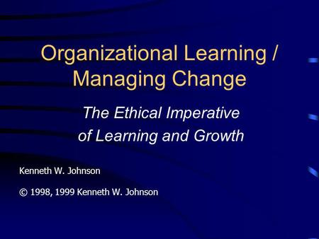 Organizational Learning / Managing Change The Ethical Imperative of Learning and Growth Kenneth W. Johnson © 1998, 1999 Kenneth W. Johnson.