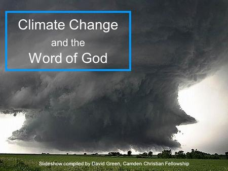 Climate Change and the Word of God Slideshow compiled by David Green, Camden Christian Fellowship.