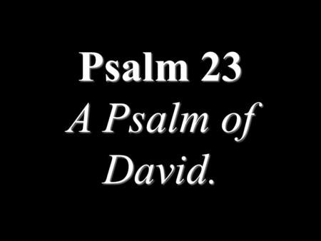 Psalm 23 A Psalm of David.. 1 The LORD is my shepherd; I shall not want.