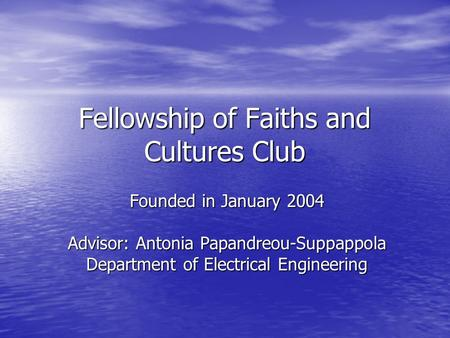 Fellowship of Faiths and Cultures Club Founded in January 2004 Advisor: Antonia Papandreou-Suppappola Department of Electrical Engineering.