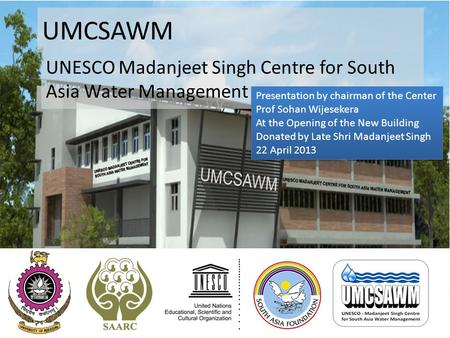 UMCSAWM UNESCO Madanjeet Singh Centre for South Asia Water Management Presentation by chairman of the Center Prof Sohan Wijesekera At the Opening of the.
