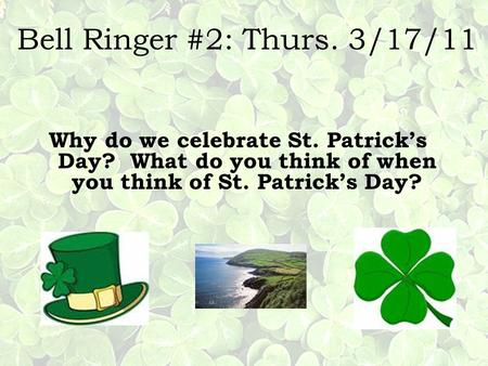 Bell Ringer #2: Thurs. 3/17/11 Why do we celebrate St. Patricks Day? What do you think of when you think of St. Patricks Day?