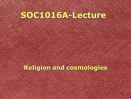 SOC1016A-Lecture Religion and cosmologies. Last time How can we make sense of the acts and emotions of distant peoples (in space, in time)? Is it possible?