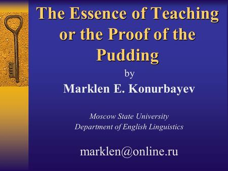 The Essence of Teaching or the Proof of the Pudding by Marklen E. Konurbayev Moscow State University Department of English Linguistics