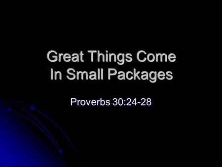 Great Things Come In Small Packages Proverbs 30:24-28.