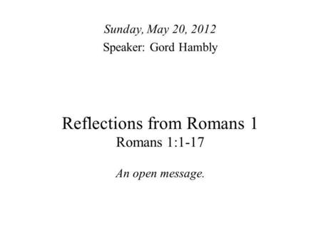 Reflections from Romans 1 Romans 1:1-17 An open message. Sunday, May 20, 2012 Speaker: Gord Hambly.