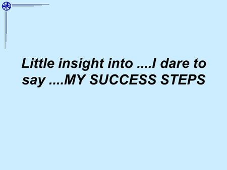 Little insight into....I dare to say....MY SUCCESS STEPS.