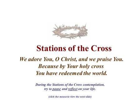 Stations of the Cross We adore You, O Christ, and we praise You. Because by Your holy cross You have redeemed the world. During the Stations of the Cross.