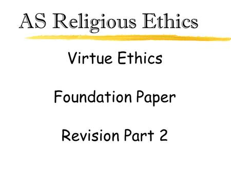 AS Religious Ethics Virtue Ethics Foundation Paper Revision Part 2.