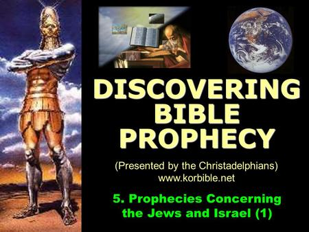 Www.korbible.net 5. Prophecies Concerning the Jews and Israel (1) DISCOVERING BIBLE PROPHECY (Presented by the Christadelphians) www.korbible.net.