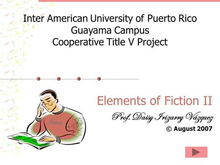Elements of Fiction II Prof. Daisy Irizarry Vázquez © August 2007 Inter American University of Puerto Rico Guayama Campus Cooperative Title V Project Inter.