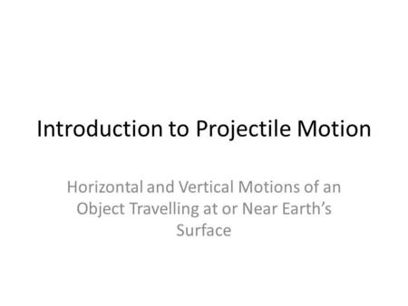 Introduction to Projectile Motion Horizontal and Vertical Motions of an Object Travelling at or Near Earths Surface.