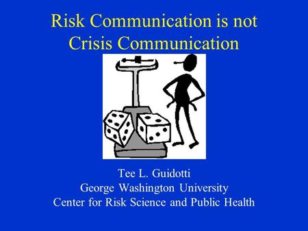 Risk Communication is not Crisis Communication Tee L. Guidotti George Washington University Center for Risk Science and Public Health.