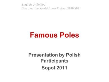 Famous Poles Presentation by Polish Participants Sopot 2011 English Unlimited Discover the World Anew Project 2010/2011.