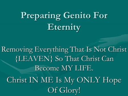Preparing Genito For Eternity Removing Everything That Is Not Christ {LEAVEN} So That Christ Can Become MY LIFE. Christ IN ME Is My ONLY Hope Of Glory!