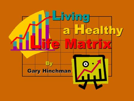 By Gary Hinchman L iving a H ealthy L ife Matrix.