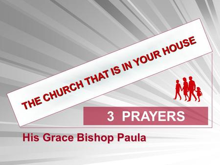 THE CHURCH THAT IS IN YOUR HOUSE 3 PRAYERS His Grace Bishop Paula.