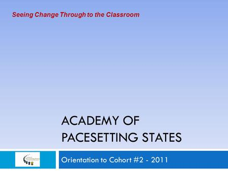 ACADEMY OF PACESETTING STATES Orientation to Cohort #2 - 2011 Seeing Change Through to the Classroom.