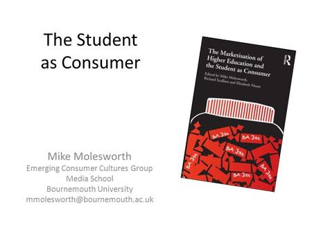 The Student as Consumer Mike Molesworth Emerging Consumer Cultures Group Media School Bournemouth University
