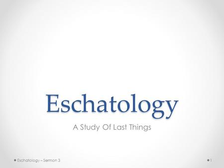 Eschatology A Study Of Last Things 1Eschatology – Sermon 3.