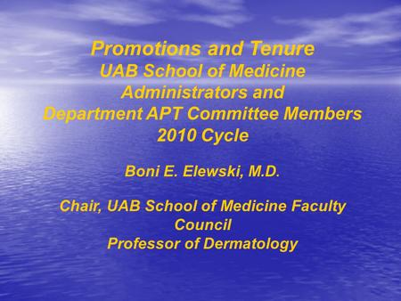 Promotions and Tenure UAB School of Medicine Administrators and Department APT Committee Members 2010 Cycle Boni E. Elewski, M.D. Chair, UAB School of.