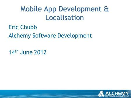 Mobile App Development & Localisation Eric Chubb Alchemy Software Development 14 th June 2012.