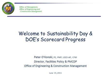 Office of Management, Office of Engineering and Construction Management Welcome to Sustainability Day & DOEs Scorecard Progress Peter OKonski, PE, PMP,
