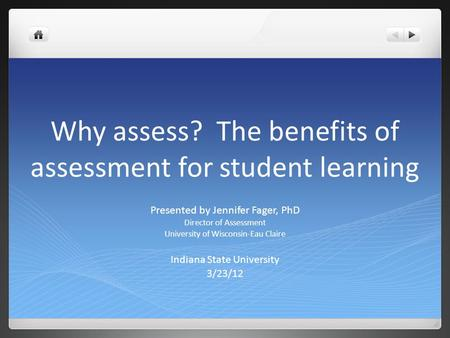 Why assess? The benefits of assessment for student learning Presented by Jennifer Fager, PhD Director of Assessment University of Wisconsin-Eau Claire.