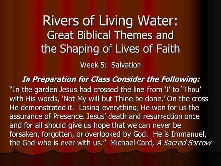 Rivers of Living Water: Great Biblical Themes and the Shaping of Lives of Faith Week 5: Salvation In Preparation for Class Consider the Following: In the.