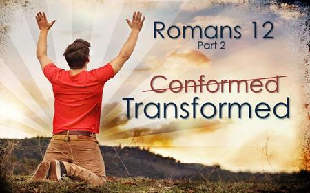 Romans 12 Part 2 Transformed Conformed. Transformed Conformed And so, dear brothers and sisters, I plead with you to give your bodies to God because of.