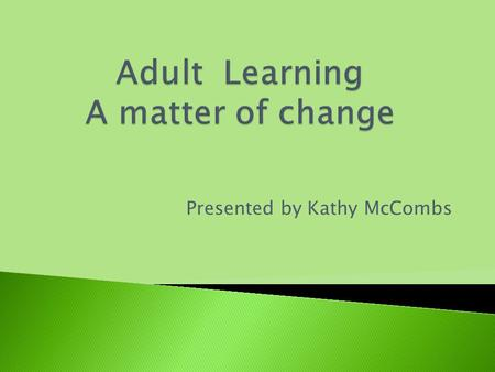 Presented by Kathy McCombs Purposes of Adult Learning.