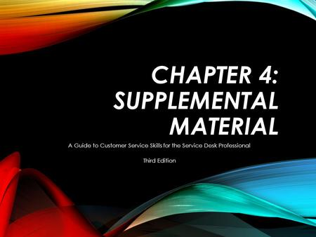 CHAPTER 4: SUPPLEMENTAL MATERIAL A Guide to Customer Service Skills for the Service Desk Professional Third Edition.
