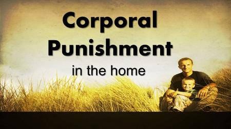 Corporal Punishment in the home. The Desire…and the Reality All parents desire well behaved children (and many children desire to please their parents).