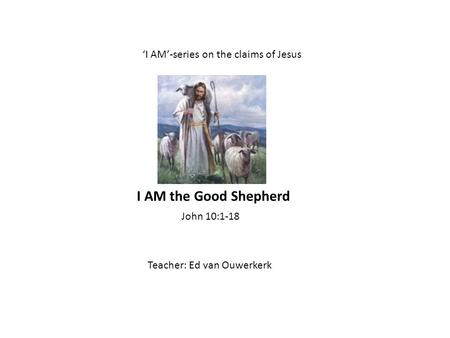 I AM-series on the claims of Jesus Teacher: Ed van Ouwerkerk John 10:1-18 I AM the Good Shepherd.