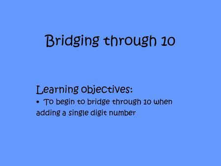 Bridging through 10 Learning objectives: To begin to bridge through 10 when adding a single digit number.