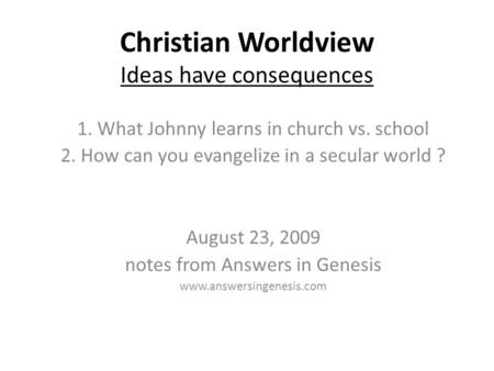 Christian Worldview Ideas have consequences 1. What Johnny learns in church vs. school 2. How can you evangelize in a secular world ? August 23, 2009 notes.