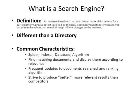 What is a Search Engine? Definition: An internet-based tool that searches an index of documents for a particular term, phrase or text specified by the.